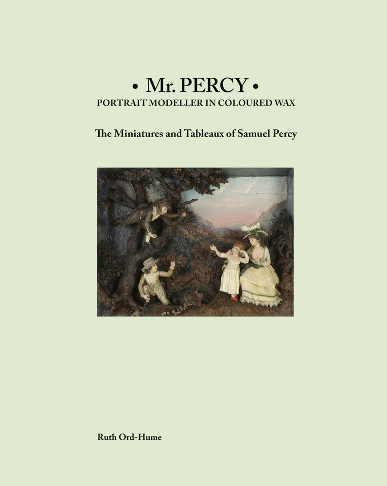 Mr Percy: Portrait Modeller in Coloured Wax: The Miniatures and Tableaux of Samuel Percy