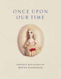 Once upon Our Time: Portrait Miniatures by Moyna Flannigan