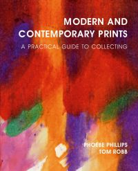 Modern and Contemporary Prints: a Practical Guide to Collecting