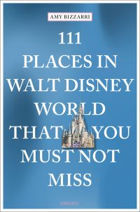 111 Places in Walt Disney World That You Must Not Miss